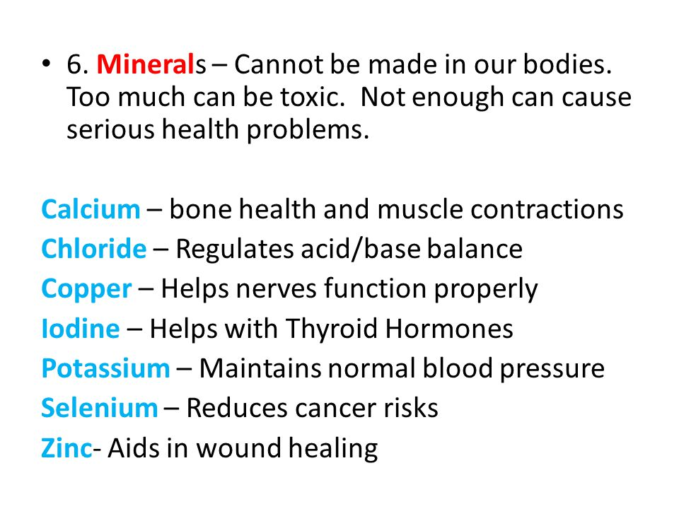 6. Minerals – Cannot be made in our bodies. Too much can be toxic