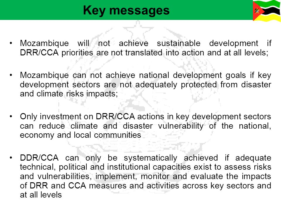 Key messages Mozambique will not achieve sustainable development if DRR/CCA priorities are not translated into action and at all levels;