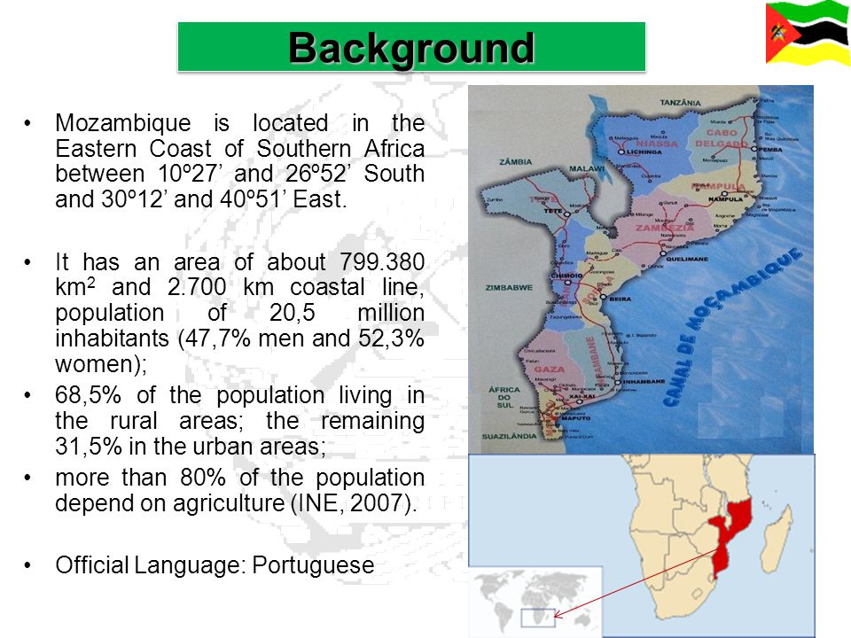 Background Mozambique is located in the Eastern Coast of Southern Africa between 10º27' and 26º52' South and 30º12' and 40º51' East.