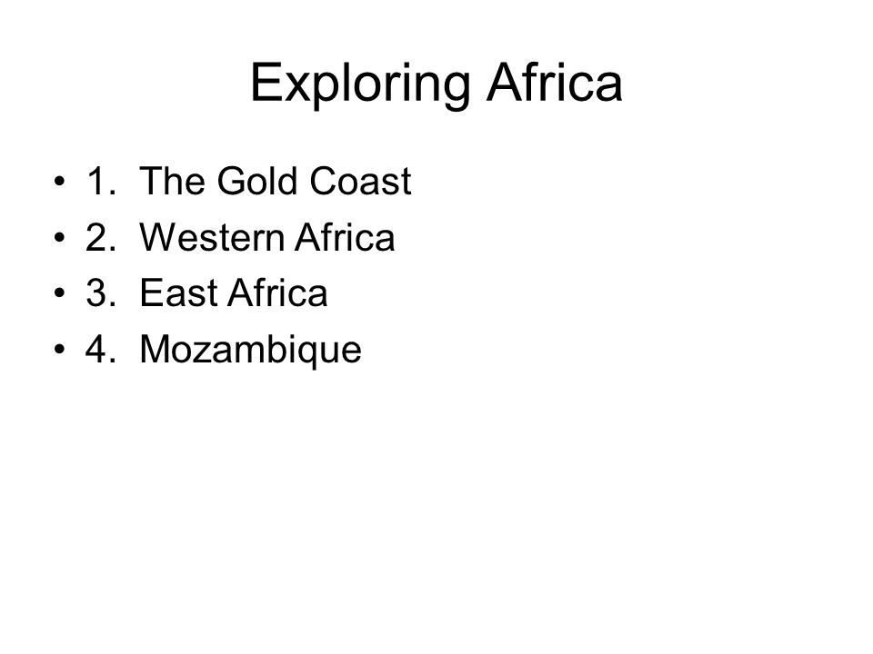 Exploring Africa 1. The Gold Coast 2. Western Africa 3. East Africa