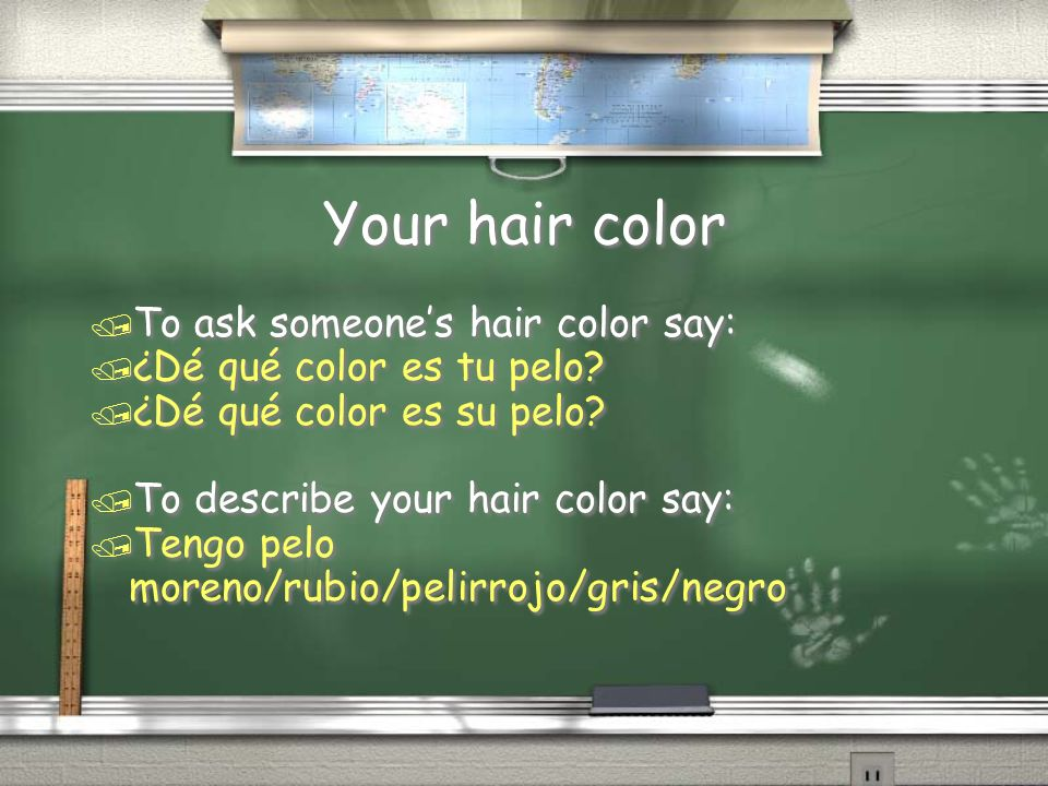Your hair color To ask someone's hair color say: