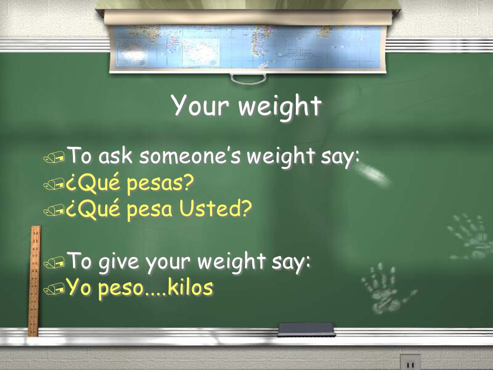 Your weight To ask someone's weight say: ¿Qué pesas ¿Qué pesa Usted