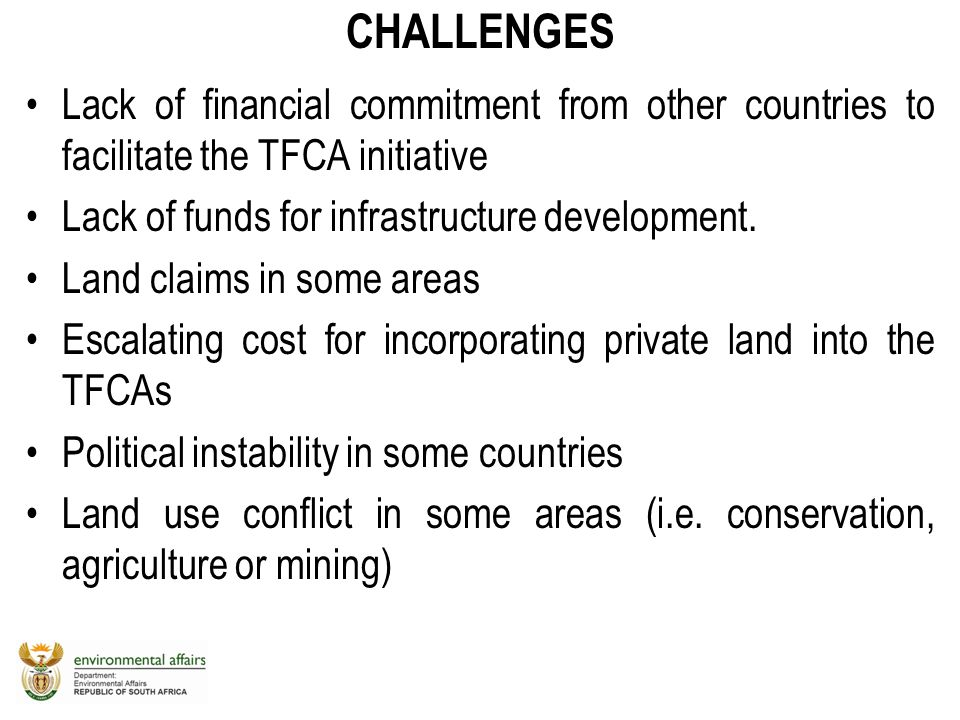 CHALLENGES Lack of financial commitment from other countries to facilitate the TFCA initiative. Lack of funds for infrastructure development.