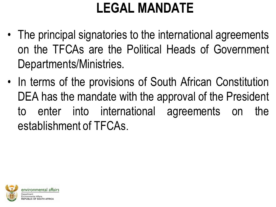 LEGAL MANDATE The principal signatories to the international agreements on the TFCAs are the Political Heads of Government Departments/Ministries.