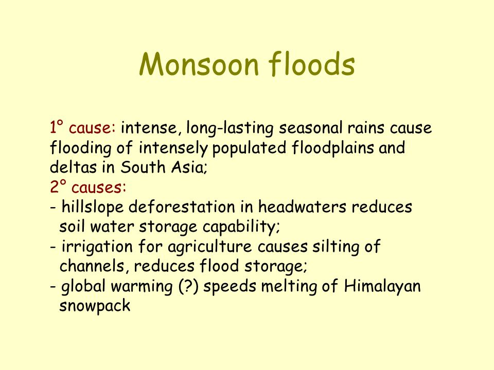 Monsoon floods 1° cause: intense, long-lasting seasonal rains cause flooding of intensely populated floodplains and deltas in South Asia;
