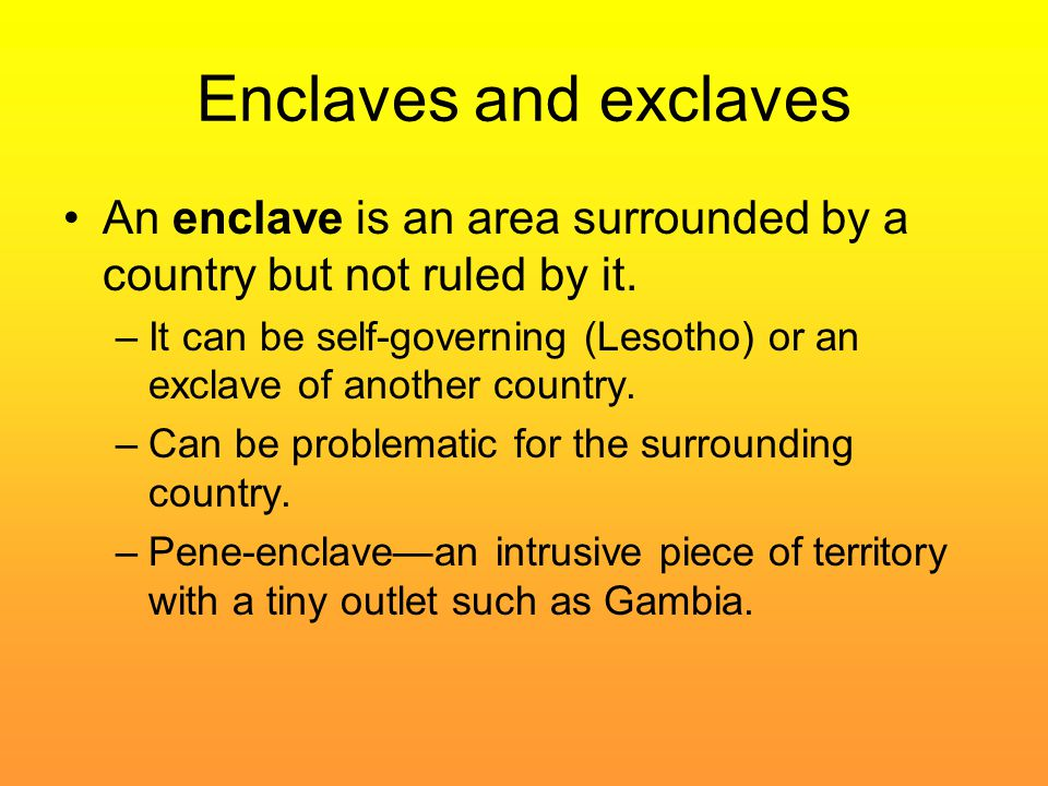 Enclaves and exclaves An enclave is an area surrounded by a country but not ruled by it.
