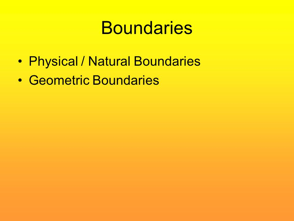 Boundaries Physical / Natural Boundaries Geometric Boundaries