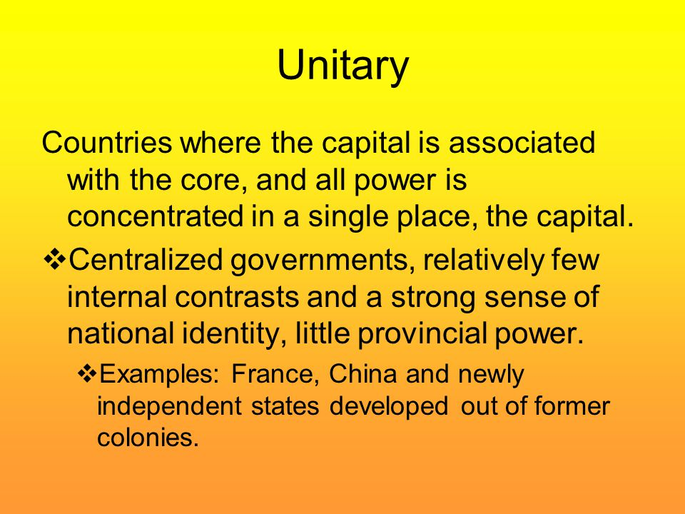 Unitary Countries where the capital is associated with the core, and all power is concentrated in a single place, the capital.