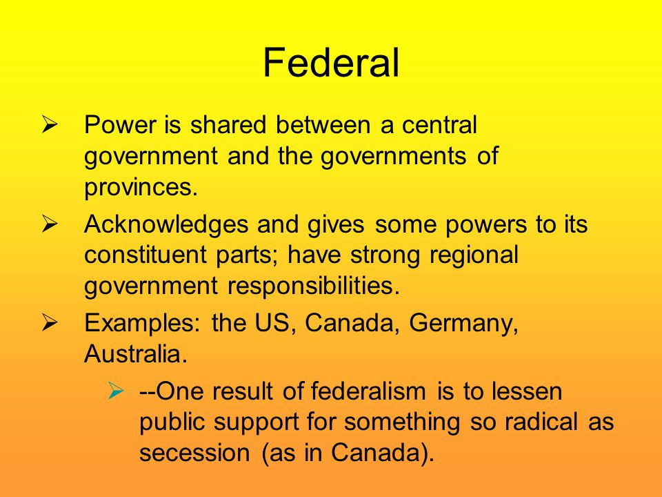 Federal Power is shared between a central government and the governments of provinces.