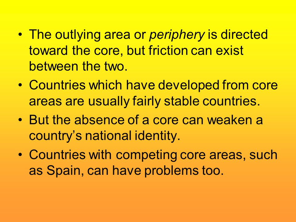 The outlying area or periphery is directed toward the core, but friction can exist between the two.