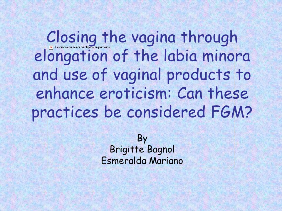 Closing the vagina through elongation of the labia minora and use of vaginal products to enhance eroticism: Can these practices be considered FGM.