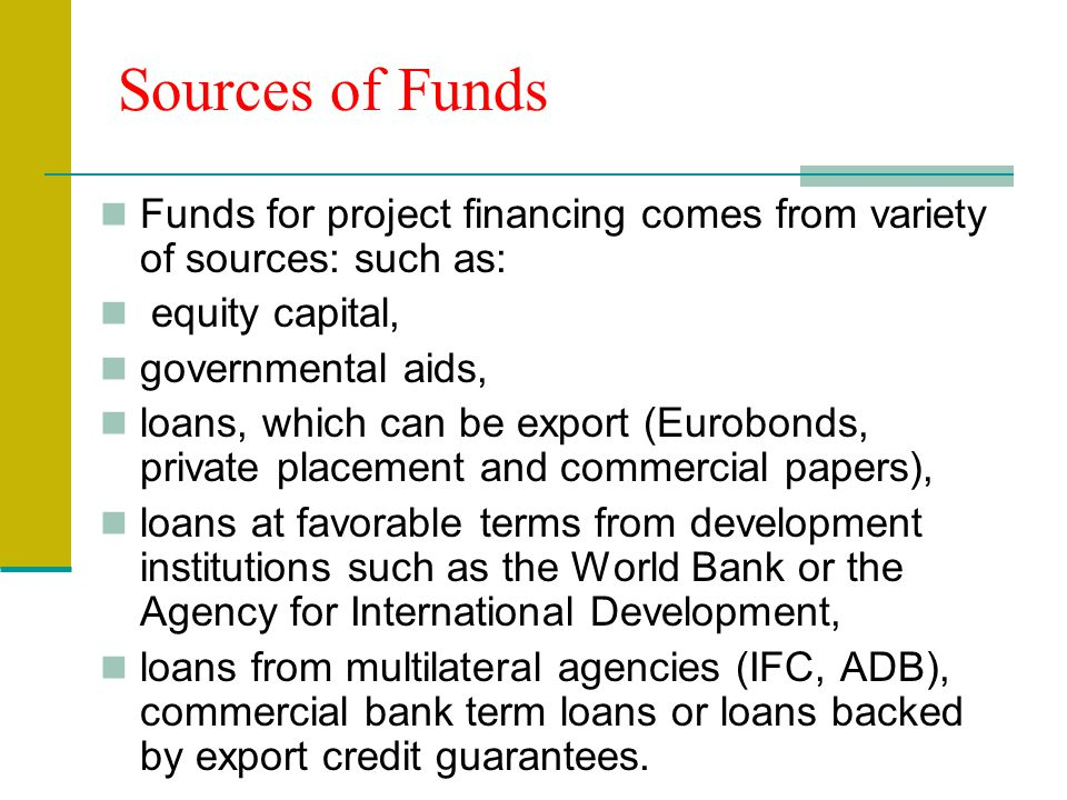 Sources of Funds Funds for project financing comes from variety of sources: such as: equity capital,