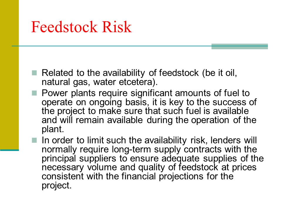 Feedstock Risk Related to the availability of feedstock (be it oil, natural gas, water etcetera).