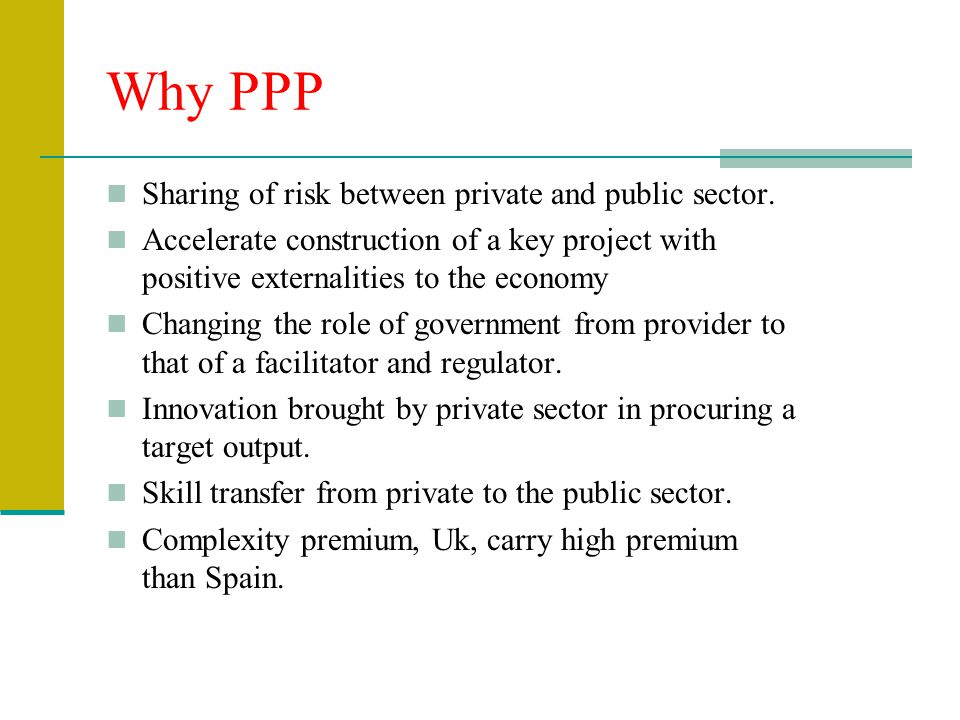 Why PPP Sharing of risk between private and public sector.