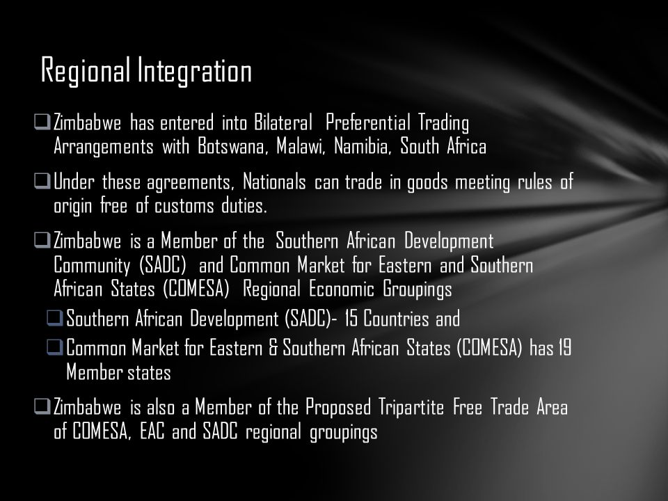 Regional Integration Zimbabwe has entered into Bilateral Preferential Trading Arrangements with Botswana, Malawi, Namibia, South Africa.