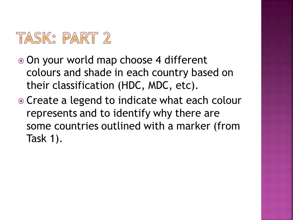 Task: Part 2 On your world map choose 4 different colours and shade in each country based on their classification (HDC, MDC, etc).