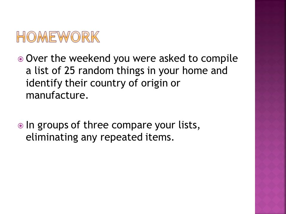 HOMEWORK Over the weekend you were asked to compile a list of 25 random things in your home and identify their country of origin or manufacture.