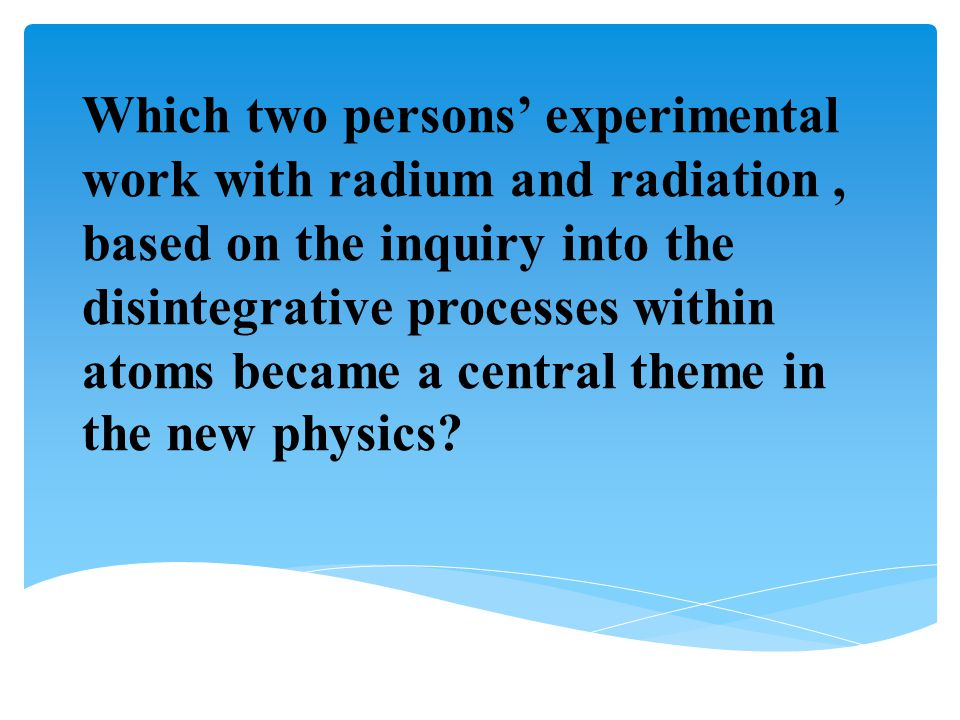 Which two persons' experimental work with radium and radiation , based on the inquiry into the disintegrative processes within atoms became a central theme in the new physics