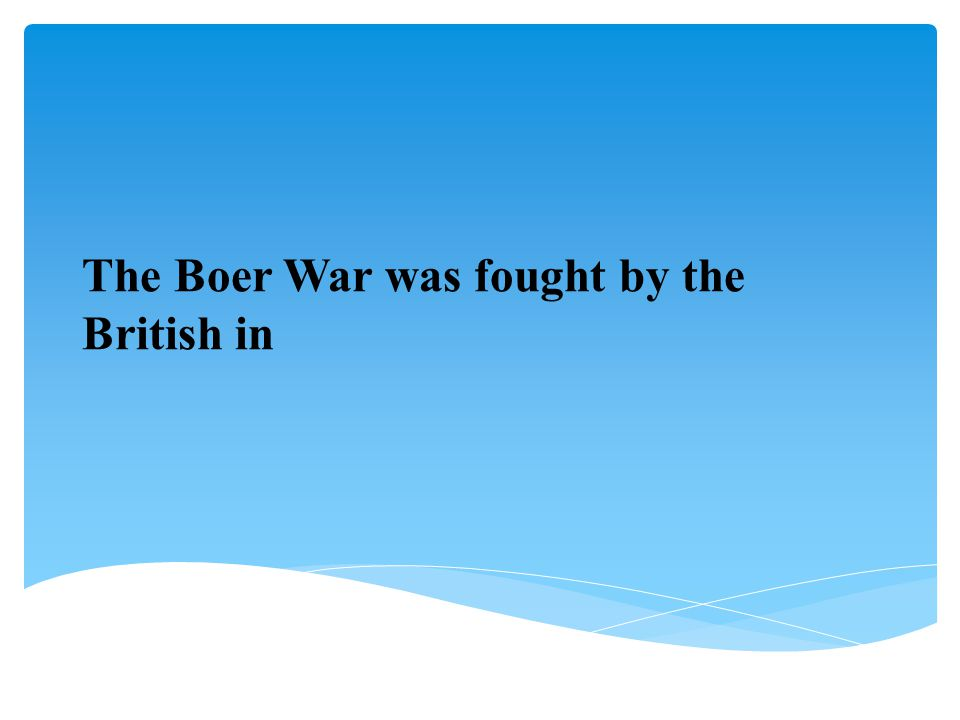 The Boer War was fought by the British in