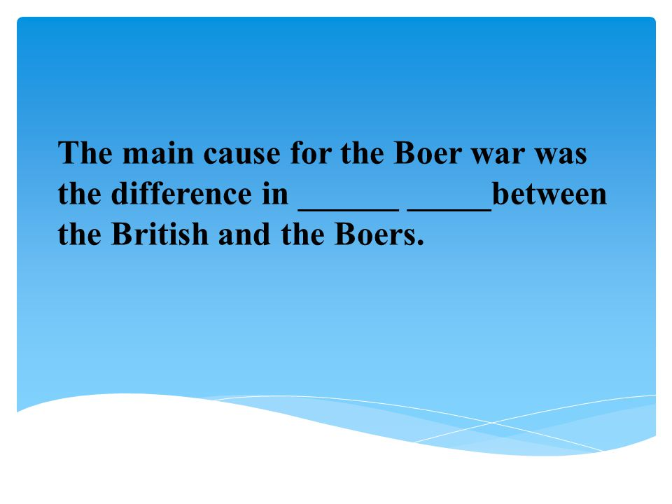 The main cause for the Boer war was the difference in ______ _____between the British and the Boers.