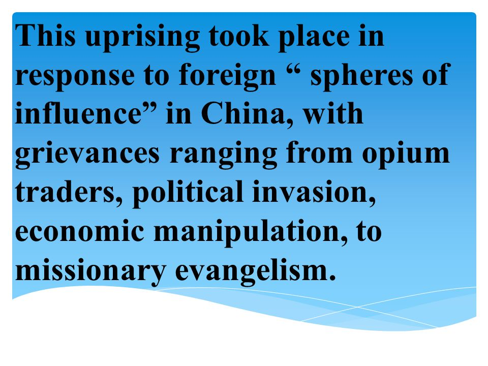 This uprising took place in response to foreign spheres of influence in China, with grievances ranging from opium traders, political invasion, economic manipulation, to missionary evangelism.