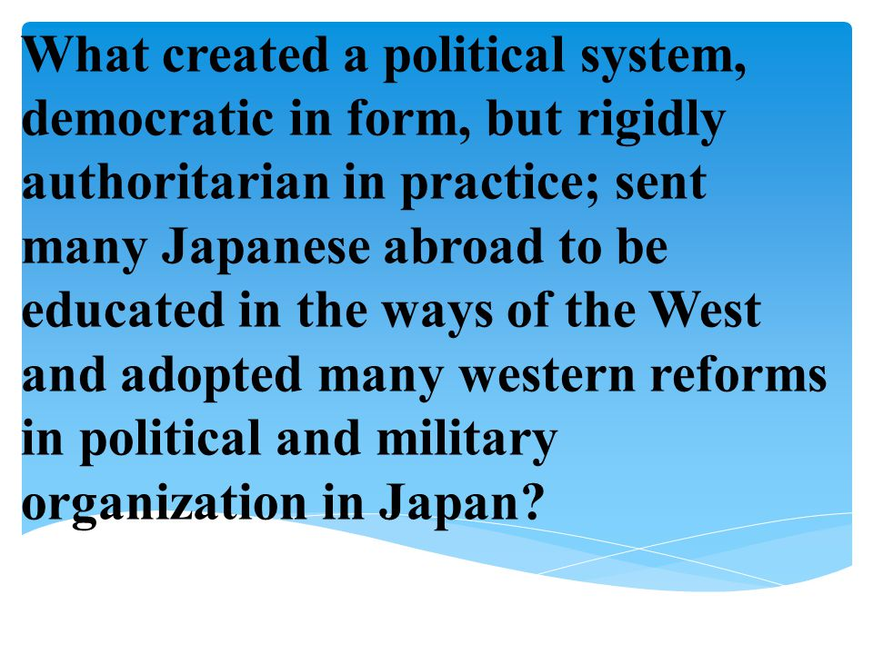 What created a political system, democratic in form, but rigidly authoritarian in practice; sent many Japanese abroad to be educated in the ways of the West and adopted many western reforms in political and military organization in Japan