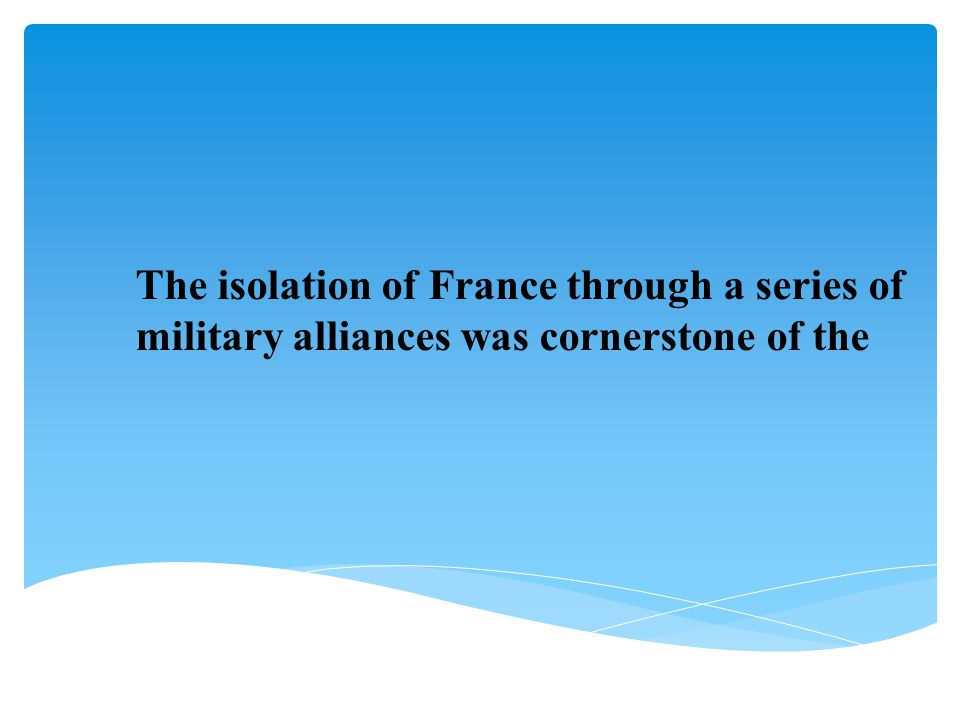 The isolation of France through a series of military alliances was cornerstone of the