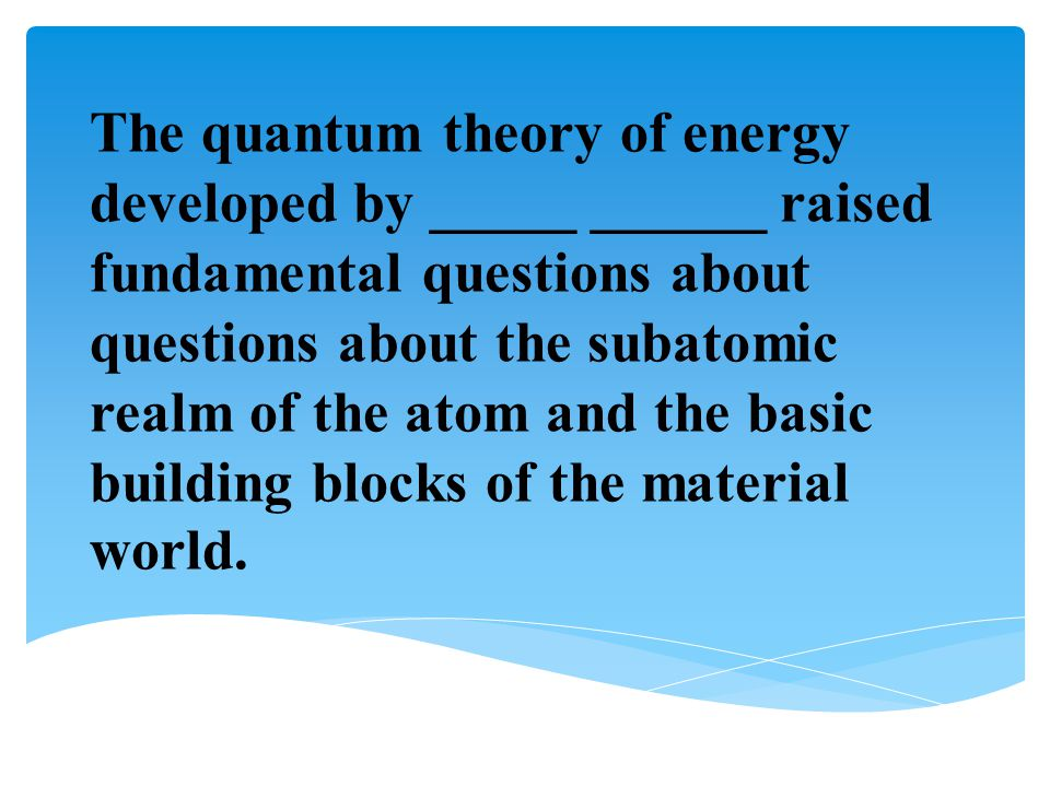 The quantum theory of energy developed by _____ ______ raised fundamental questions about questions about the subatomic realm of the atom and the basic building blocks of the material world.