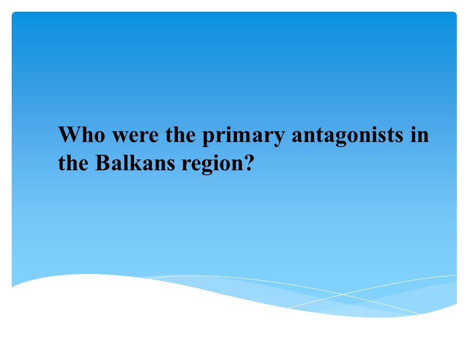 Who were the primary antagonists in the Balkans region