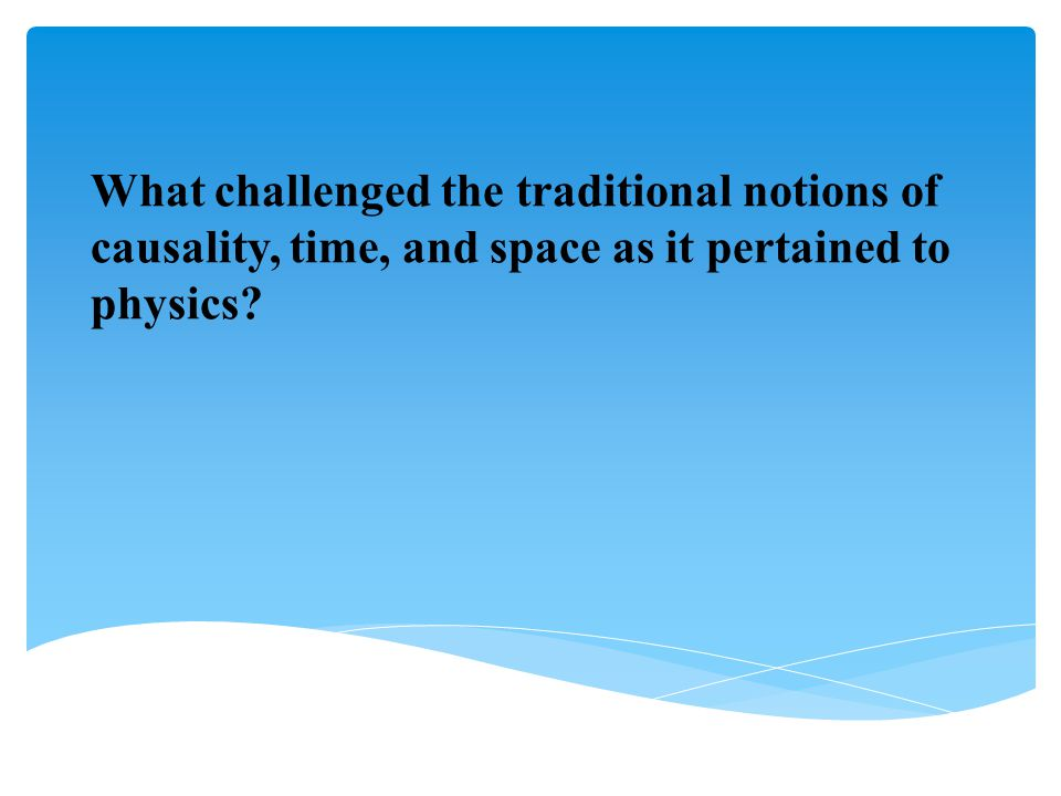 What challenged the traditional notions of causality, time, and space as it pertained to physics