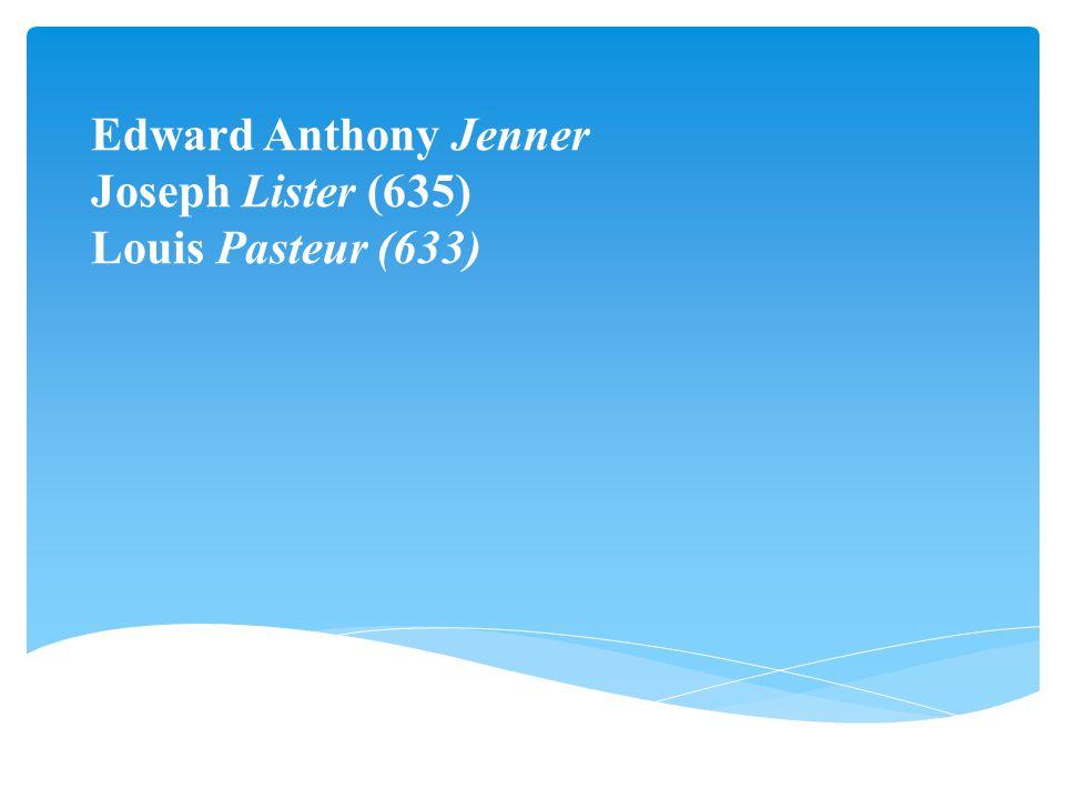 Edward Anthony Jenner Joseph Lister (635) Louis Pasteur (633)