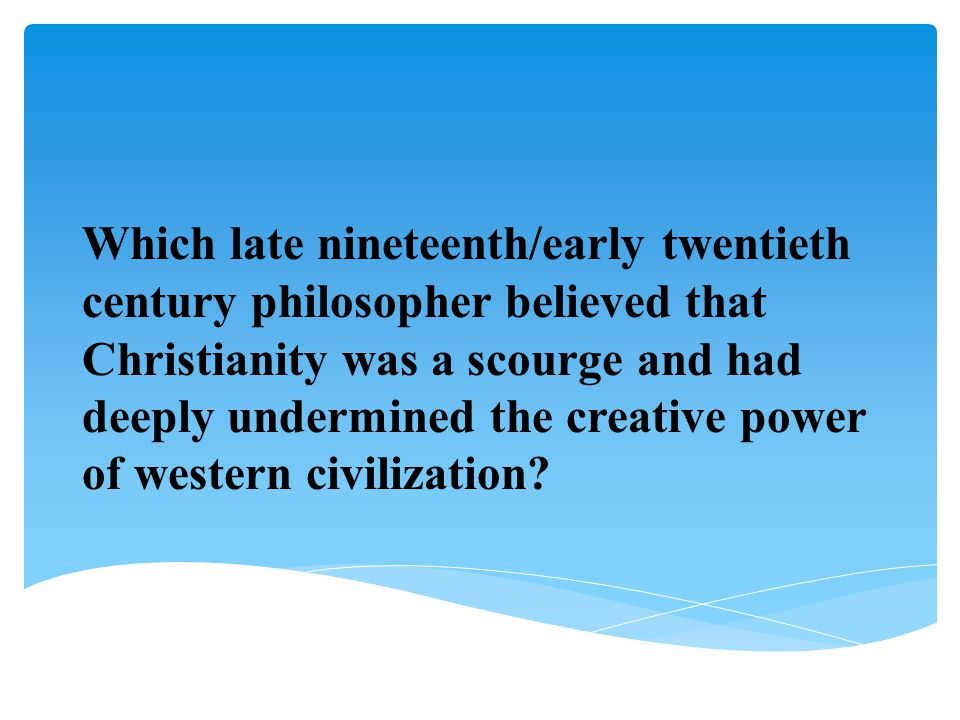 Which late nineteenth/early twentieth century philosopher believed that Christianity was a scourge and had deeply undermined the creative power of western civilization
