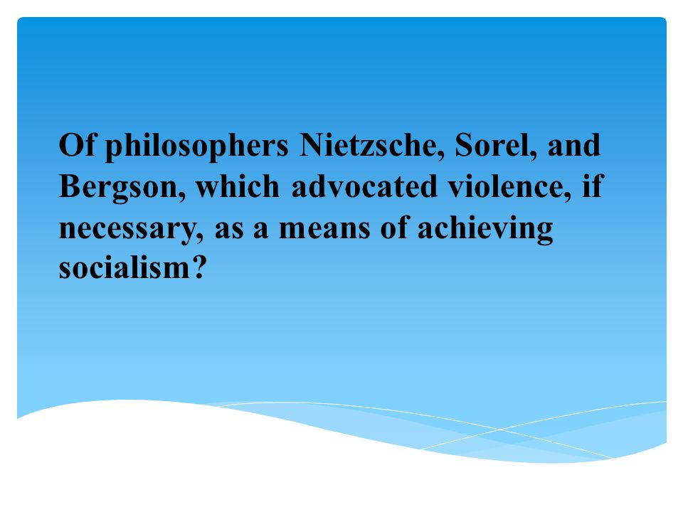 Of philosophers Nietzsche, Sorel, and Bergson, which advocated violence, if necessary, as a means of achieving socialism