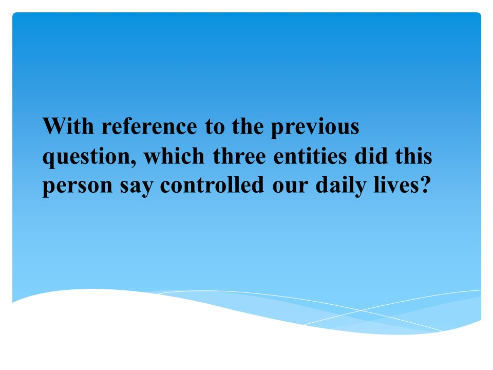 With reference to the previous question, which three entities did this person say controlled our daily lives