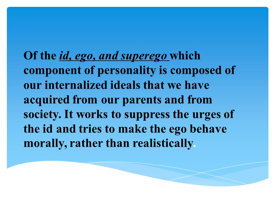 Of the id, ego, and superego which component of personality is composed of our internalized ideals that we have acquired from our parents and from society.