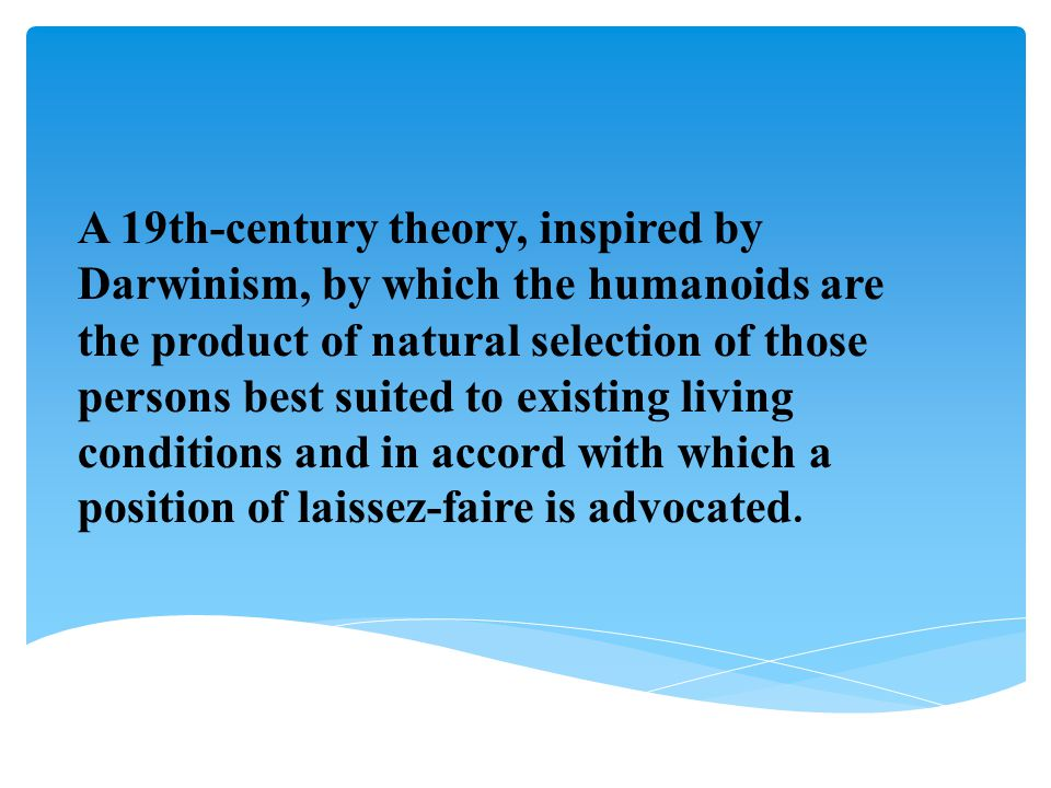 A 19th-century theory, inspired by Darwinism, by which the humanoids are the product of natural selection of those persons best suited to existing living conditions and in accord with which a position of laissez-faire is advocated.