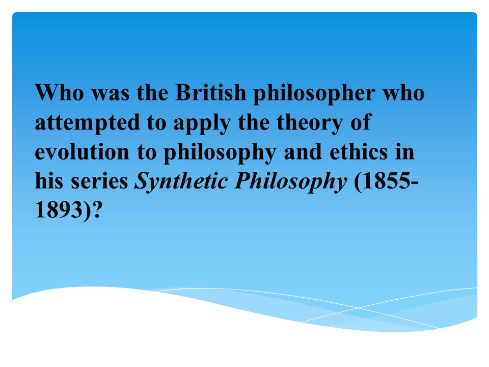 Who was the British philosopher who attempted to apply the theory of evolution to philosophy and ethics in his series Synthetic Philosophy (1855-1893)