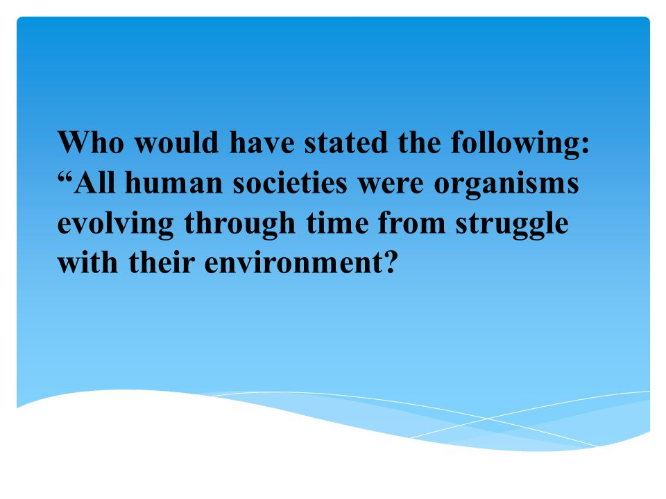 Who would have stated the following: All human societies were organisms evolving through time from struggle with their environment