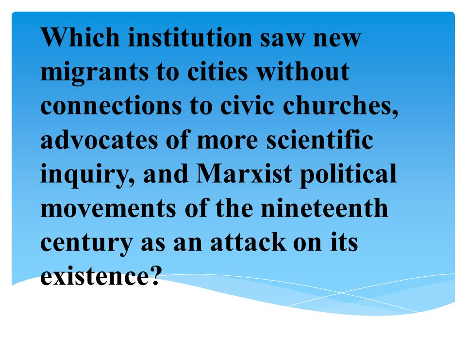 Which institution saw new migrants to cities without connections to civic churches, advocates of more scientific inquiry, and Marxist political movements of the nineteenth century as an attack on its existence