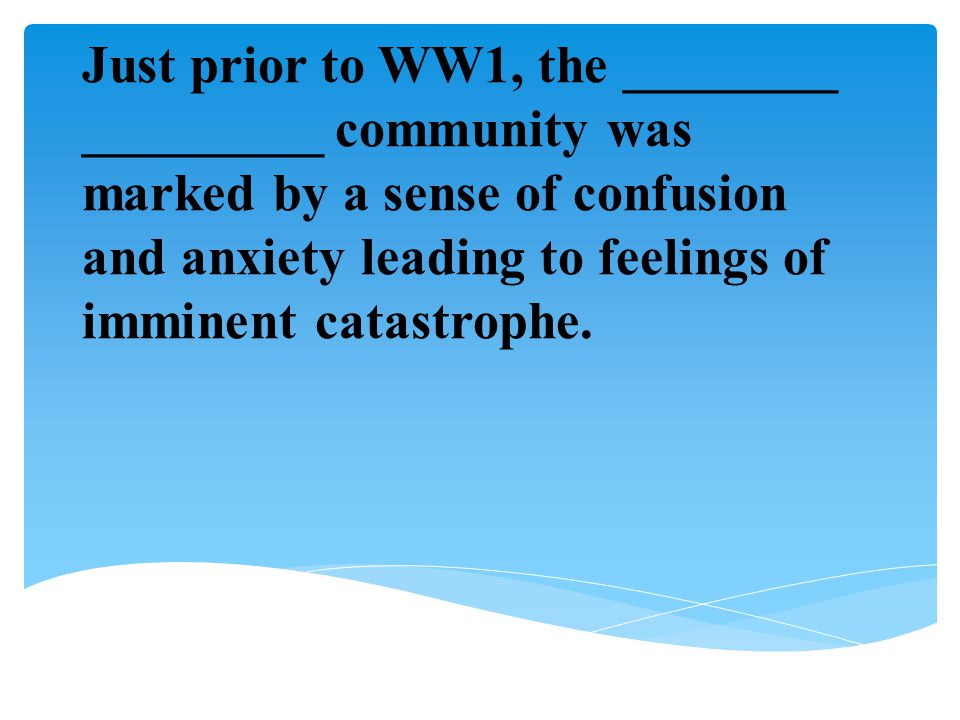 Just prior to WW1, the ________ _________ community was marked by a sense of confusion and anxiety leading to feelings of imminent catastrophe.
