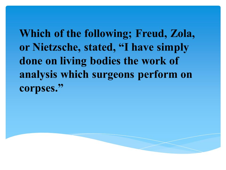 Which of the following; Freud, Zola, or Nietzsche, stated, I have simply done on living bodies the work of analysis which surgeons perform on corpses.
