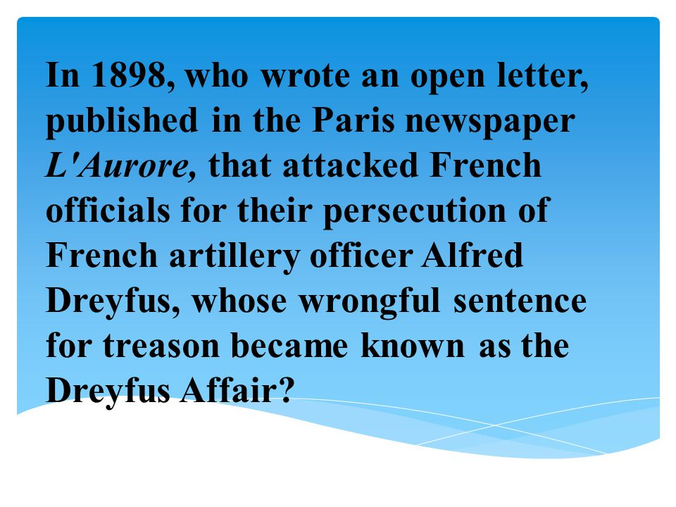 In 1898, who wrote an open letter, published in the Paris newspaper L Aurore, that attacked French officials for their persecution of French artillery officer Alfred Dreyfus, whose wrongful sentence for treason became known as the Dreyfus Affair