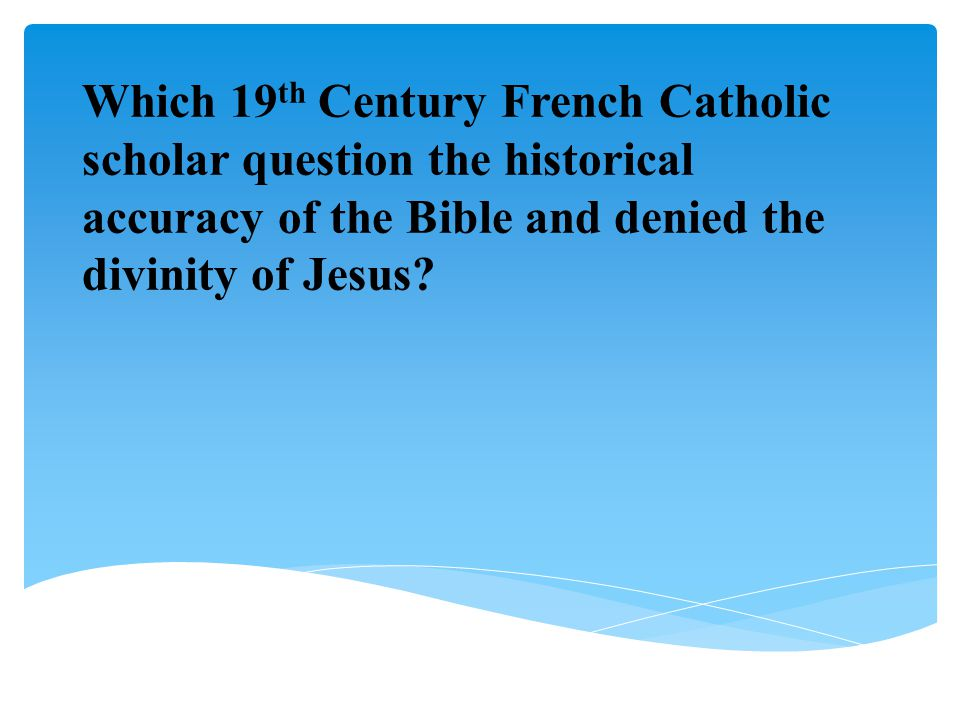 Which 19th Century French Catholic scholar question the historical accuracy of the Bible and denied the divinity of Jesus