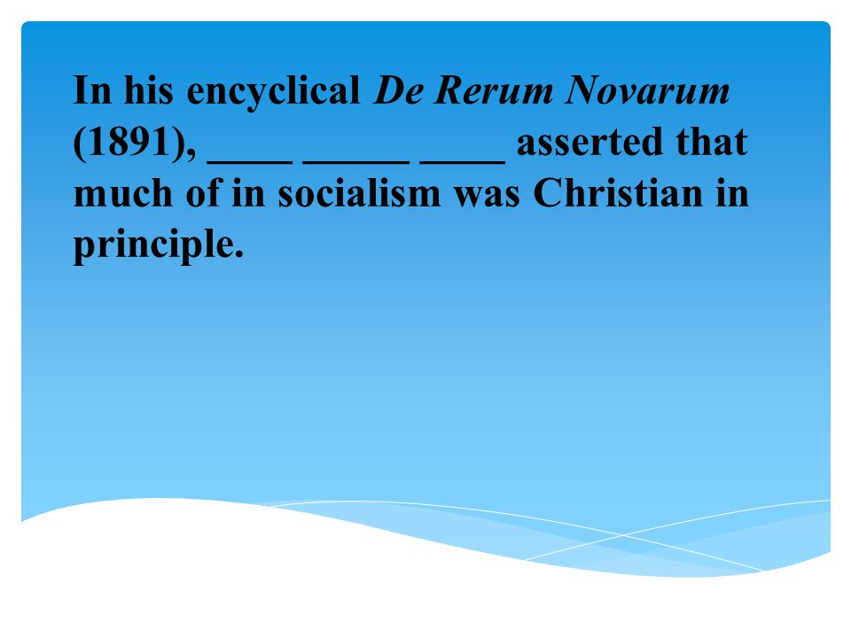 In his encyclical De Rerum Novarum (1891), ____ _____ ____ asserted that much of in socialism was Christian in principle.