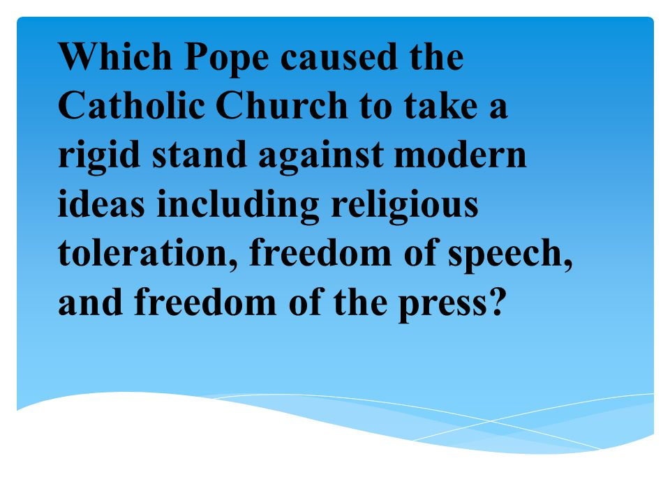 Which Pope caused the Catholic Church to take a rigid stand against modern ideas including religious toleration, freedom of speech, and freedom of the press