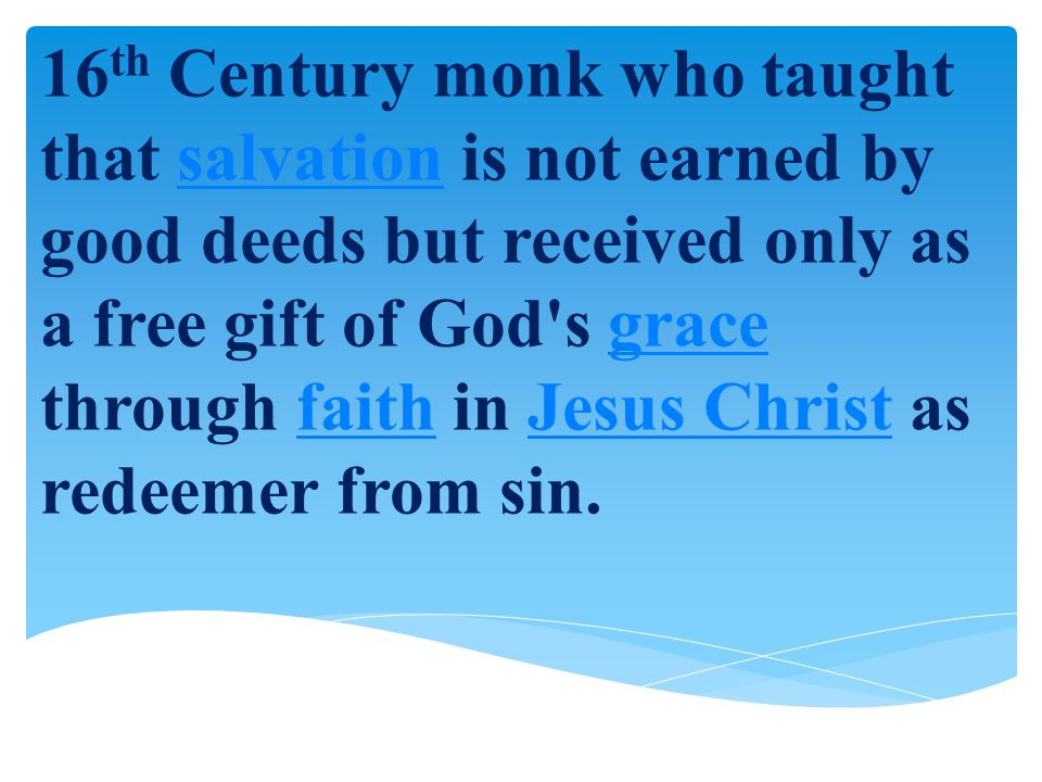 16th Century monk who taught that salvation is not earned by good deeds but received only as a free gift of God s grace through faith in Jesus Christ as redeemer from sin.