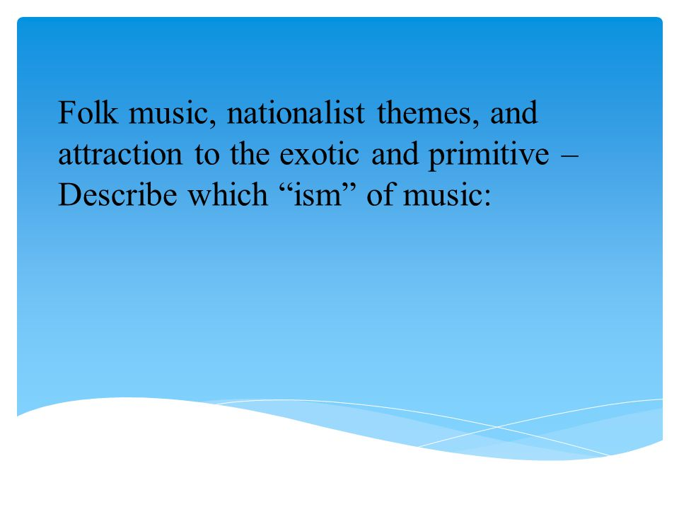 Folk music, nationalist themes, and attraction to the exotic and primitive – Describe which ism of music: