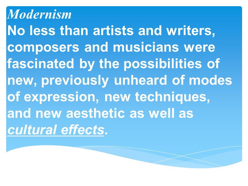 Modernism No less than artists and writers, composers and musicians were fascinated by the possibilities of new, previously unheard of modes of expression, new techniques, and new aesthetic as well as cultural effects.