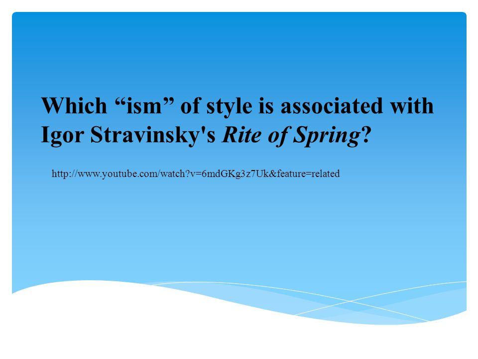 Which ism of style is associated with Igor Stravinsky s Rite of Spring.