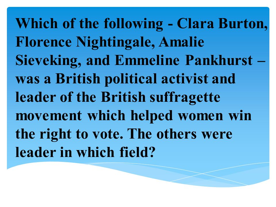 Which of the following - Clara Burton, Florence Nightingale, Amalie Sieveking, and Emmeline Pankhurst – was a British political activist and leader of the British suffragette movement which helped women win the right to vote.